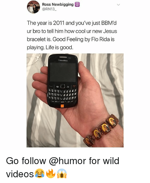Flo Rida, Jesus, and Life: Ross Newbigging  @RN13  The year is 2011 and you've just BBMd  ur bro to tell him how cool ur new Jesus  bracelet is. Good Feeling by Flo Rida is  playing. Life is good. Go follow @humor for wild videos😂🔥😱