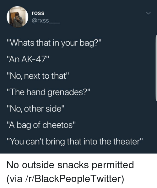 """Blackpeopletwitter, Cheetos, and Ak-47: ross  rxss  """"Whats that in your bag?""""  An AK-47""""  """"No, next to that""""  """"I he hand grenades?""""  """"No, other side""""  """"A bag of cheetos""""  """"You can't bring that into the theater"""" No outside snacks permitted (via /r/BlackPeopleTwitter)"""