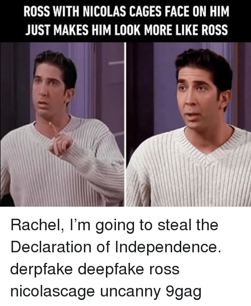 9gag, Memes, and Declaration of Independence: ROSS WITH NICOLAS CAGES FACE ON HIM  JUST MAKES HIM LOOK MORE LIKE ROSS Rachel, I'm going to steal the Declaration of Independence.⠀ derpfake deepfake ross nicolascage uncanny 9gag
