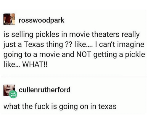 Fuck, Movie, and Texas: rosswoodpark  is selling pickles in movie theaters really  just a Texas thing ?? like... I can't imagine  going to a movie and NOT getting a pickle  like... WHAT!!  cullenrutherford  what the fuck is going on in texas