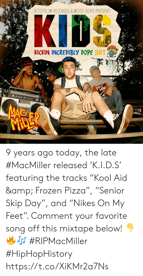 """Dope, Frozen, and Pizza: ROSTRUM RECORDS & MOST DOPE PRESENT:  KICKIN INCREDIBLY DOPE SHIT  LoosE  LIPS  MAC  MACLER 9 years ago today, the late #MacMiller released 'K.I.D.S' featuring the tracks """"Kool Aid & Frozen Pizza"""", """"Senior Skip Day"""", and """"Nikes On My Feet"""". Comment your favorite song off this mixtape below! 👇🔥🎶 #RIPMacMiller #HipHopHistory https://t.co/XiKMr2a7Ns"""