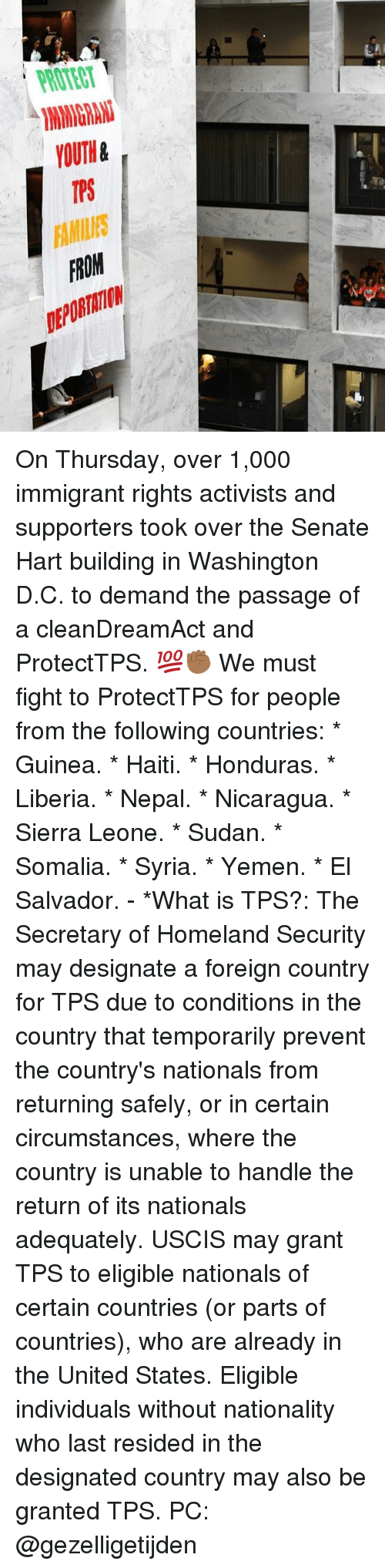 Memes, Haiti, and Homeland: ROTECT  YOUTH&  TPS  FAMILES  FROM  DEPORTATION On Thursday, over 1,000 immigrant rights activists and supporters took over the Senate Hart building in Washington D.C. to demand the passage of a cleanDreamAct and ProtectTPS. 💯✊🏾 We must fight to ProtectTPS for people from the following countries: * Guinea. * Haiti. * Honduras. * Liberia. * Nepal. * Nicaragua. * Sierra Leone. * Sudan. * Somalia. * Syria. * Yemen. * El Salvador. - *What is TPS?: The Secretary of Homeland Security may designate a foreign country for TPS due to conditions in the country that temporarily prevent the country's nationals from returning safely, or in certain circumstances, where the country is unable to handle the return of its nationals adequately. USCIS may grant TPS to eligible nationals of certain countries (or parts of countries), who are already in the United States. Eligible individuals without nationality who last resided in the designated country may also be granted TPS. PC: @gezelligetijden