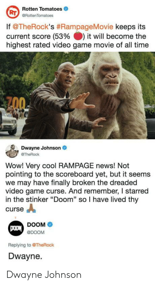 """Dwayne Johnson, News, and Wow: Rotten Tomatoes  @RottenTomatoes  RT  lf @TheRock's #RampageMovie keeps its  current score (53% it will become the  highest rated video game movie of all time  Dwayne Johnson  @TheRock  Wow! Very cool RAMPAGE news! Not  pointing to the scoreboard yet, but it seems  we may have finally broken the dreaded  video game curse. And remember, I starred  in the stinker """"Doom"""" so I have lived thy  curse A  DOOM  @DOOM  Replying to @TheRock  Dwayne. Dwayne Johnson"""