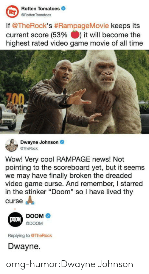 """Dwayne Johnson, News, and Omg: Rotten Tomatoes  @RottenTomatoes  RT  lf @TheRock's #RampageMovie keeps its  current score (53% it will become the  highest rated video game movie of all time  Dwayne Johnson  @TheRock  Wow! Very cool RAMPAGE news! Not  pointing to the scoreboard yet, but it seems  we may have finally broken the dreaded  video game curse. And remember, I starred  in the stinker """"Doom"""" so I have lived thy  curse A  DOOM  @DOOM  Replying to @TheRock  Dwayne. omg-humor:Dwayne Johnson"""