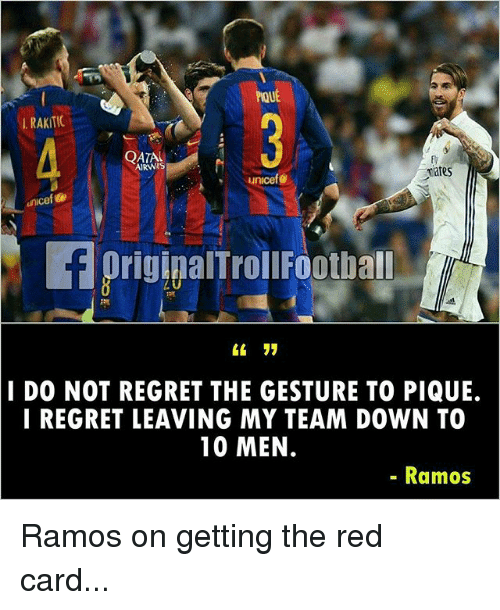 Memes, Regret, and 🤖: ROUE  RAKITIC  QATAI  mates  unicef  unicef e  f origipalTroll Footuall  I DO NOT REGRET THE GESTURE TO PIQUE.  I REGRET LEAVING MY TEAM DOWN TO  10 MEN.  Ramos Ramos on getting the red card...
