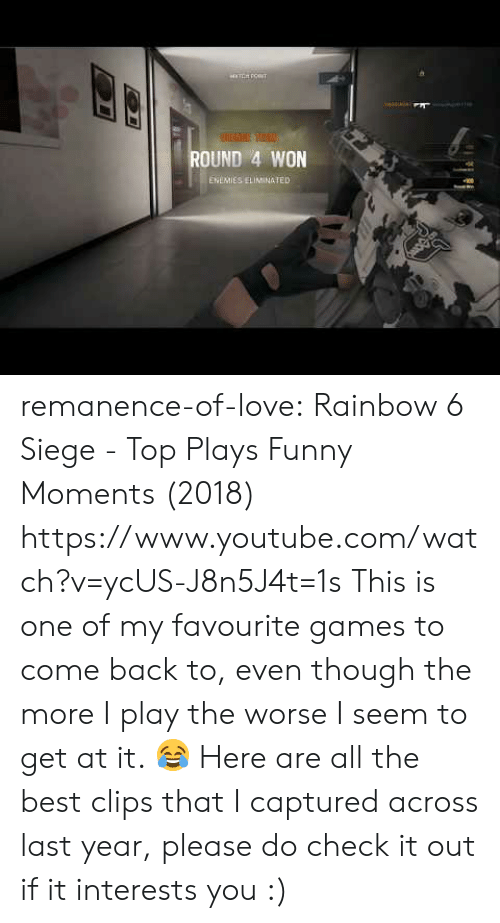 Funny, Love, and Target: ROUND 4 WON  ENEMIES ELIMINATED remanence-of-love:  Rainbow 6 Siege - Top Plays  Funny Moments (2018)    https://www.youtube.com/watch?v=ycUS-J8n5J4t=1s  This is one of my favourite games to come back to, even though the more I play the worse I seem to get at it. 😂 Here are all the best clips that I captured across last year, please do check it out if it interests you :)