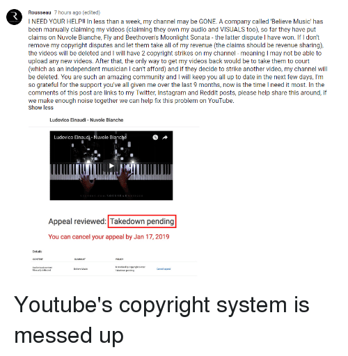 Community, Instagram, and Music: Rousseau 7 hours ago (edited)  I NEED YOUR HELP!! In less than a week, my channel may be GONE. A company called 'Believe Music' has  been manually claiming my videos (claiming they own my audio and VISUALS too), so far they have put  claims on Nuvole Bianche, Fly and Beethoven's Moonlight Sonata - the latter dispute I have won. If I don't  remove my copyright disputes and let them take all of my revenue (the claims should be revenue sharing)  the videos will be deleted and I will have 2 copyright strikes on my channel - meaning I may not be able to  upload any new videos. After that, the only way to get my videos back would be to take them to court  (which as an independent musician I can't afford) and if they decide to strike another video, my channel will  be deleted. You are such an amazing community and I will keep you all up to date in the next few days, I'm  so grateful for the support you've all given me over the last 9 months, now is the time I need it most. In the  comments of this post are links to my Twitter, Instagram and Reddit posts, please help share this around, if  we make enough noise together we can help tix this problem on Youlube  Show less  Ludovico Einaudi - Nuvole Bianche  Ludovico Einaudi-Nuvole Bianche  OUSSEAUM  Appeal reviewed: Takedown pending  You can cancel your appeal by Jan 17, 2019  Details  Moretined by copyight one  Takedon pd