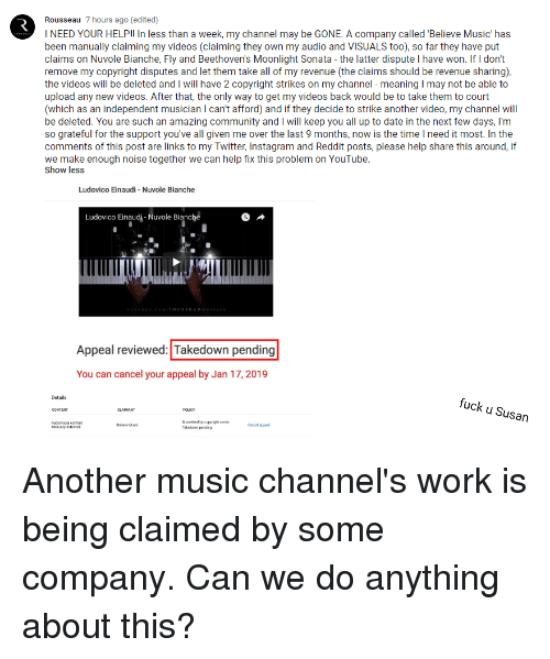 Community, Instagram, and Music: Rousseau 7 hours ago (edited)  I NEED YOUR HELP!! In less than a week, my channel may be GONE. A company called 'Believe Music' has  been manually claiming my videos (claiming they own my audio and VISUALS too), so far they have put  claims on Nuvole Bianche, Fly and Beethoven's Moonlight Sonata - the latter dispute I have won. If I don't  remove my copyright disputes and let them take all of my revenue (the claims should be revenue sharing)  the videos will be deleted and I will have 2 copyright strikes on my channel - meaning I may not be able to  upload any new videos. After that, the only way to get my videos back would be to take them to court  (which as an independent musician I can't afford) and if they decide to strike another video, my channel will  be deleted. You are such an amazing community and I will keep you all up to date in the next few days, I'm  so grateful for the support you've all given me over the last 9 months, now is the time I need it most. In the  comments of this post are links to my Twitter, Instagram and Reddit posts, please help share this around, if  we make enough noise together we can help tix this problem on Youlube  Show less  Ludovico Einaudi - Nuvole Bianche  Ludovico Einaudi-Nuvole Bianche  OUSSEAUM  Appeal reviewed: Takedown pending  You can cancel your appeal by Jan 17, 2019  Details  fuck u Susan  Moretined by copyight one  Takedon pd