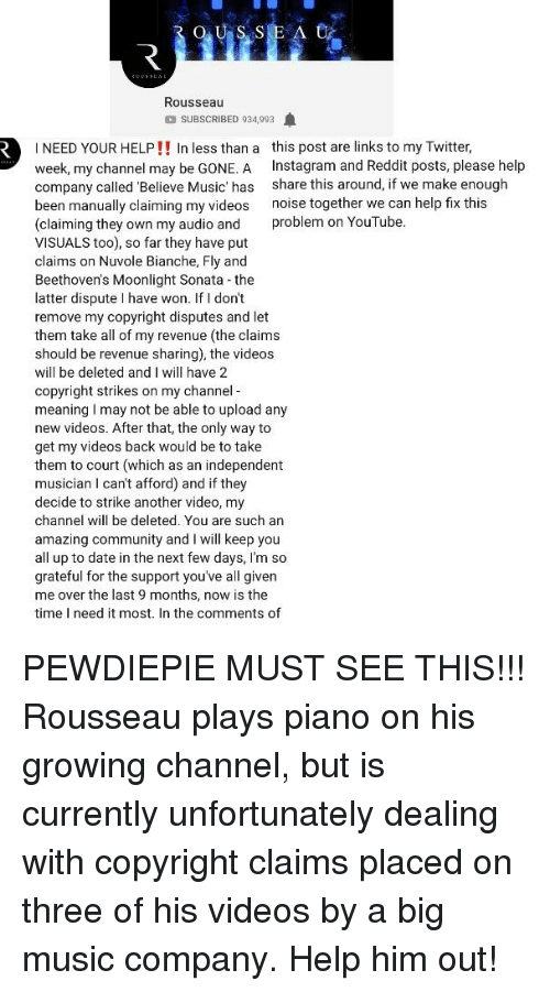 Community, Instagram, and Music: Rousseau  SUBSCRIBED 934,993  I NEED YOUR HELP!! In less than a this post are links to my Twitter,  week, my channel may be GONE. A Instagram and Reddit posts, please help  company called Believe Music' has share this around, if we make enough  been manually claiming my videos noise together we can help fix this  (claiming they own my audio and problem on YouTube  VISUALS too), so far they have put  claims on Nuvole Bianche, Fly and  Beethoven's Moonlight Sonata the  latter dispute I have won. If I don't  remove my copyright disputes and let  them take all of my revenue (the claims  should be revenue sharing), the videos  will be deleted and I will have 2  copyright strikes on my channel -  meaning I may not be able to upload any  new videos. After that, the only way to  get my videos back would be to take  them to court (which as an independent  musician I can't afford) and if they  decide to strike another video, my  channel will be deleted. You are such an  amazing community and I will keep you  all up to date in the next few days, I'm so  grateful for the support you've all given  me over the last 9 months, now is the  time I need it most. In the comments of