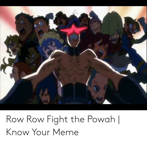 Meme, Fight, and Row Row Fight the Powah: Row Row Fight the Powah | Know Your Meme