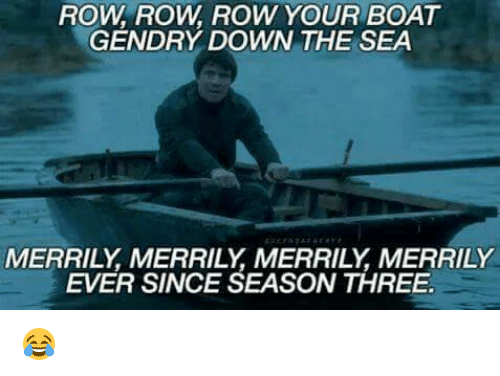 Memes, Boat, and 🤖: ROW ROW ROW YOUR BOAT  GENDRY DOWN THE SEA  MERRILY MERRILY MERRILY MERRILY  EVER SINCE SEASON THREE 😂