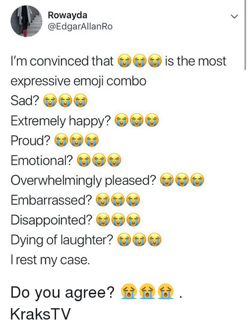 Disappointed, Emoji, and Memes: Rowayda  @EdgarAllanRo  I'm convinced tha is the most  expressive emoji combo  Sad?  Extremely happy? GDGDCD  Proud?  Emotional? GDGD⑥  Overwhelmingly pleased?e  Embarrassed?  Disappointed?  Dying of laughter?  rest my case. Do you agree? 😭😭😭 . KraksTV