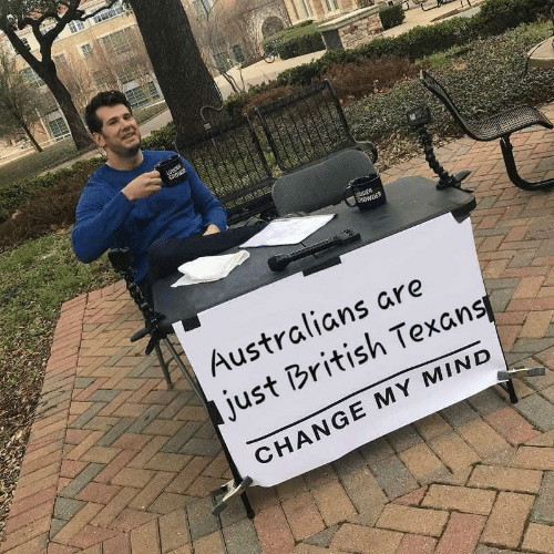 Texans, British, and Change: ROWDER  Australians are  just British Texans  CHANGE MY MIND