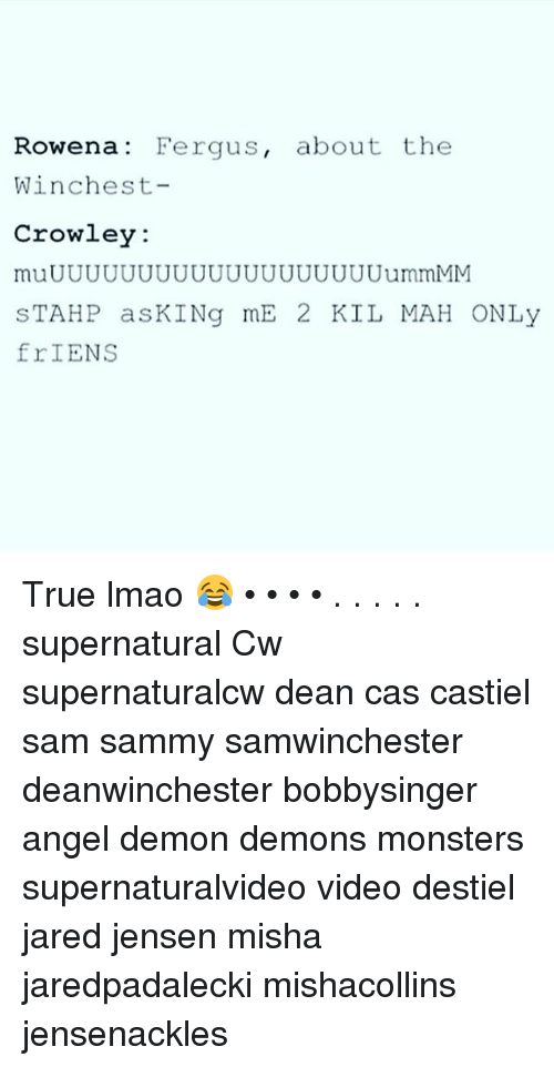 Lmao, Memes, and True: Rowena: Fergus, about the  Winchest-  Crowley  muUUUUUUUUUUUUUUUUUUUummMM  STAHP asKINg mE 2 KIL MAH ONLy  frIENS  1C True lmao 😂 • • • • . . . . . supernatural Cw supernaturalcw dean cas castiel sam sammy samwinchester deanwinchester bobbysinger angel demon demons monsters supernaturalvideo video destiel jared jensen misha jaredpadalecki mishacollins jensenackles