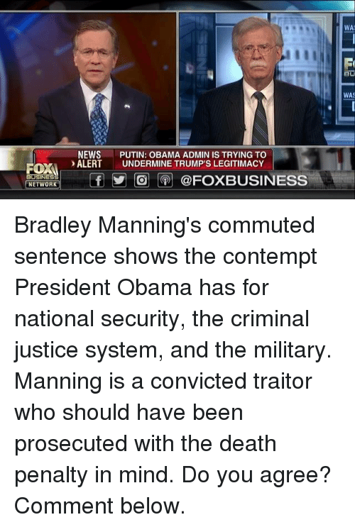 Memes, Putin, and Contempt: ROXA  BUSINESS  NETWORK  NEWS  PUTIN: OBAMA ADMIN IS TRYING TO  ALERT  UNDERMINE TRUMP'S LEGITIMACY  f O @FOXBUSINESS  WA  WAS Bradley Manning's commuted sentence shows the contempt President Obama has for national security, the criminal justice system, and the military.   Manning is a convicted traitor who should have been prosecuted with the death penalty in mind. Do you agree? Comment below.