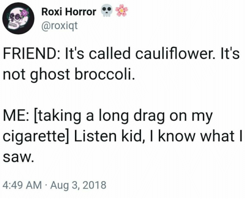 Saw, Ghost, and Horror: Roxi Horror  aroxiqt  FRIEND: It's called cauliflower. It's  not ghost broccoli.  ME: [taking a long drag on my  cigarettel Listen kid, I know what l  saw  4:49 AM Aug 3, 2018