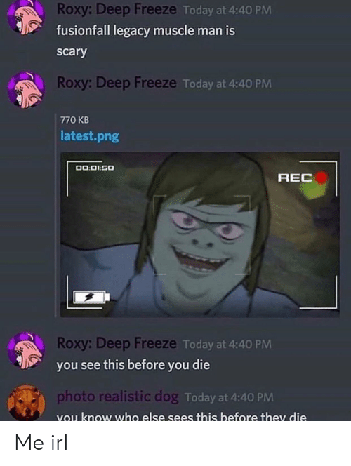 Legacy, Today, and Irl: Roxy: Deep Freeze Today at 4:40 PM  fusionfall legacy muscle man is  scary  Roxy: Deep Freeze Today at 4:40 PM  770 KB  latest.png  00.01.50  REC  Roxy: Deep Freeze Today at 4:40 PM  you see this before you die  photo realistic dog Today at 4:40  vou know who else sees this before they die Me irl