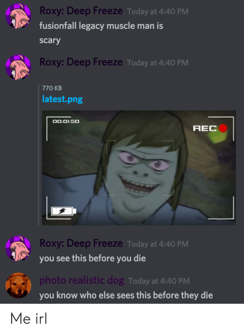 Legacy, Today, and Irl: Roxy: Deep Freeze Today at 4:40 PM  fusionfall legacy muscle man is  scary  Roxy: Deep Freeze Today at 4:40 PM  770 KB  latest.png  00:01:50  REC  Roxy: Deep Freeze Today at 4:40 PM  you see this before you die  photo realistic dog Today at 4:40 PM  you know who else sees this before they die Me irl
