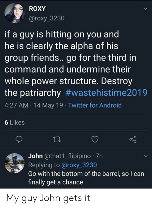 Android, Friends, and Twitter: ROXY  @roxy_3230  if a guy is hitting on you and  he is clearly the alpha of his  group friends.. go for the third in  command and undermine their  whole power structure. Destroy  the patriarchy #wastehistime2019  4:27 AM 14 May 19 Twitter for Android  6 Likes  John @that1_flipipino 7h  Replying to @roxy_3230  Go with the bottom of the barrel, so l can  finally get a chance My guy John gets it