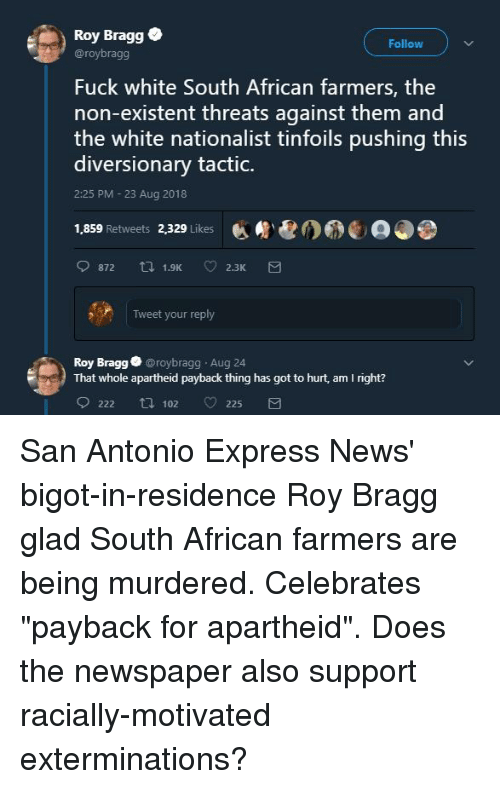 News, Express, and Fuck: Roy Bragge  Follow  @roybragg  Fuck white South African farmers, the  non-existent threats against them and  the white nationalist tinfoils pushing this  diversionary tactic.  2:25 PM 23 Aug 2018  1,859 Retweets 2,329 Likes  Tweet your reply  Roy Bragg @roybragg Aug 24  That whole apartheid payback thing has got to hurt, am I right?  222 ti 102  225