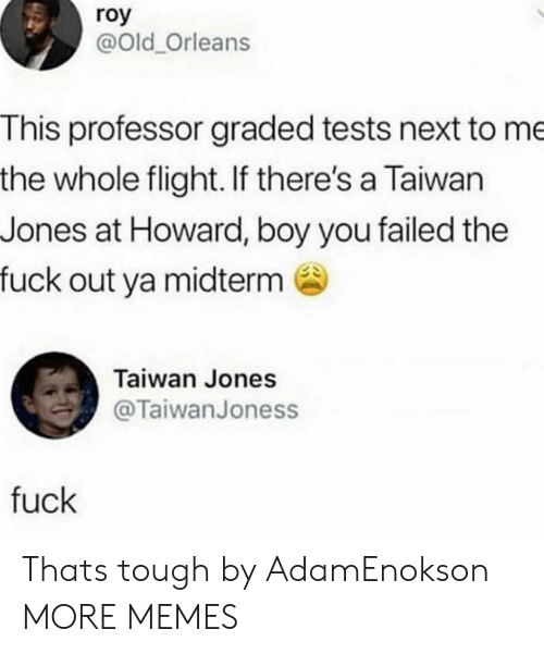 Dank, Memes, and Target: roy  @Old_Orleans  This professor graded tests next to me  the whole flight. If there's a Taiwan  Jones at Howard, boy you failed the  fuck out ya midterm  Taiwan Jones  @TaiwanJoness  fuck Thats tough by AdamEnokson MORE MEMES