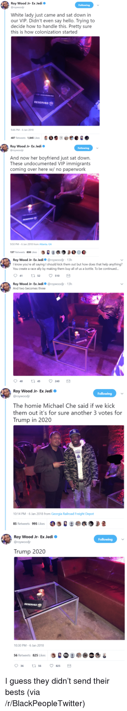 Blackpeopletwitter, Hello, and Homie: Roy Wood Jr- Ex Jedi  Graywoodj  White lady just came and sat down in  our VIP. Didn't even say hello. Trying to  decide how to handle this. Pretty sure  this is how colonization started  RESERVED  46 PM-6 Jan 2018  487 Retweets 1,845 Likes900e  Roy Wood Jr- Ex Jedi  Groywoodj  And now her boyfriend just sat down.  These undocumented VIP immigrants  coming over here w/ no paperwork  50 PM-6 Jan 2018 from Atlanta GA  :缑  137 Retweets 838 Likes  Roy Wood Jr-Ex Jedi Ф @roywoodir , 13h  I know you're all saying I should kick them out but how does that help anything?  You create a race ally by making them buy all of us a bottle. To be continued  041 52 ㅇ510  Roy Wood Jr- Ex Jedio @roywoodjr 13h  And two becomes three  Roy Wood Jr- Ex Jedi o  The homie Michael Che said if we kick  them out it's for sure another 3 votes for  Trump in 2020  10:14 PM-6 Jan 2018 from Georgia Railroad Freight Depot  85 Retweets 995 Likes  Roy Wood Jr- Ex Jedi  Trump 2020  10:30 PM-6 Jan 2018  56 Retweets 825 Likes  0 36 <p>I guess they didn&rsquo;t send their bests (via /r/BlackPeopleTwitter)</p>