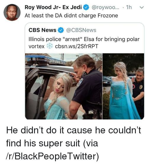 "Blackpeopletwitter, Elsa, and Frozone: Roy Wood Jr- Ex Jedi @roywoo... 1h v  At least the DA didnt charge Frozone  CBS News@CBSNews  Ilinois police ""arrest"" Elsa for bringing polar  vortex cbsn.ws/2SfrRPT He didn't do it cause he couldn't find his super suit (via /r/BlackPeopleTwitter)"