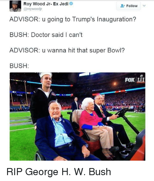Doctor, Jedi, and Super Bowl: Roy Wood Jr- Ex Jedi  @roywoodjr  Follow  ADVISOR: u going to Trump's Inauguration?  BUSH: Doctor said I can't  ADVISOR: u wanna hit that super Bowl?  BUSH:  FOXİLI RIP George H. W. Bush