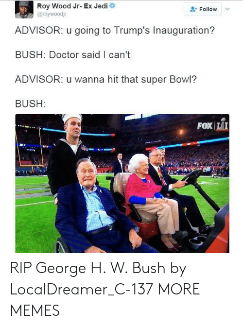 Dank, Doctor, and Jedi: Roy Wood Jr- Ex Jedi  @roywoodjr  Follow  ADVISOR: u going to Trump's Inauguration?  BUSH: Doctor said I can't  ADVISOR: u wanna hit that super Bowl?  BUSH:  FOXİLI RIP George H. W. Bush by LocalDreamer_C-137 MORE MEMES