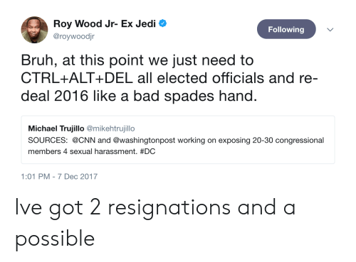 Bad, Bruh, and cnn.com: Roy Wood Jr- Ex Jedi  @roywoodjr  Following  Bruh, at this point we just need to  CTRL+ALT+ DEL all elected officials and re-  deal 2016 like a bad spades hand  Michael Trujillo @mikehtrujillo  SOURCES: @CNN and @washingtonpost working on exposing 20-30 congressional  members 4 sexual harassment. #DC  1:01 PM-7 Dec 2017 Ive got 2 resignations and a possible