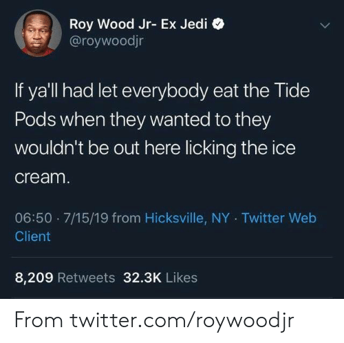 Dank, Jedi, and Twitter: Roy Wood Jr- Ex Jedi  @roywoodjr  If ya'll had let everybody eat the Tide  Pods when they wanted to they  Wouldn't be out here licking the ice  cream.  06:50 7/15/19 from Hicksville, NY Twitter Web  Client  8,209 Retweets 32.3K Likes From twitter.com/roywoodjr