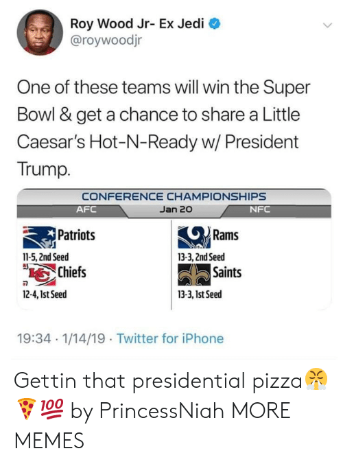 Dank, Iphone, and Jedi: Roy Wood Jr- Ex Jedi  @roywoodjr  One of these teams will win the Super  Bowl & get a chance to share a Little  Caesar's Hot-N-Ready w/ President  Trump.  CONFERENCE CHAMPIONSHIPS  Jan 20  AFC  Patriots  Chiefs  NFC  Rams  11-5, 2nd Seed  13-3, 2ndSeed  Saints  2-4,1st Seed  13-3, 1st Seed  19:34 1/14/19 Twitter for iPhone Gettin that presidential pizza😤🍕💯 by PrincessNiah MORE MEMES