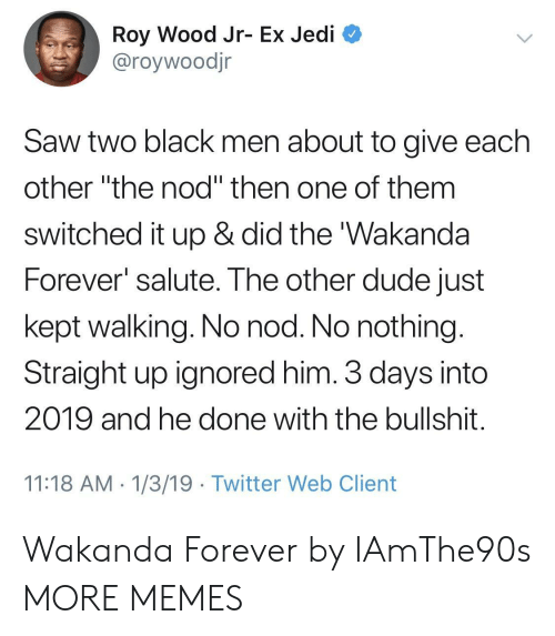 "Dank, Dude, and Jedi: Roy Wood Jr- Ex Jedi  @roywoodjr  Saw two black men about to give each  other ""the nod"" then one of them  switched it up & did the 'Wakanda  Forever salute. The other dude just  kept walking. No nod. No nothing  Straight up ignored him. 3 days into  2019 and he done with the bullshit  11:18 AM 1/3/19 Twitter Web Client Wakanda Forever by IAmThe90s MORE MEMES"