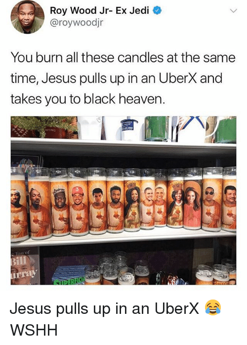Heaven, Jedi, and Jesus: Roy Wood Jr-Ex Jedi  @roywoodjr  You burn all these candles at the same  time, Jesus pulls up in an UberX and  takes you to black heaven.  PING Jesus pulls up in an UberX 😂 WSHH