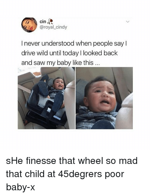 Saw, Drive, and Today: @royal_cindy  I never understood when people say l  drive wild until today l looked back  and saw my baby like this sHe finesse that wheel so mad that child at 45degrers poor baby-x