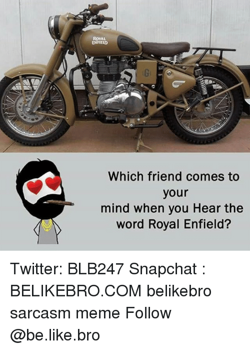 Be Like, Meme, and Memes: ROYAL  ENFIELD  Which friend comes to  your  mind when you Hear the  word Royal Enfield? Twitter: BLB247 Snapchat : BELIKEBRO.COM belikebro sarcasm meme Follow @be.like.bro
