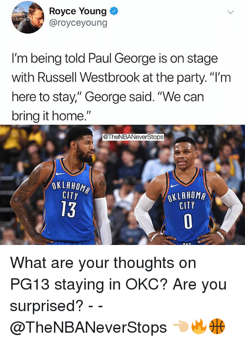 "Party, Russell Westbrook, and Paul George: Royce Young  @royceyoung  I'm being told Paul George is on stage  with Russell Westbrook at the party.""I'm  here to stay,"" George said. ""We can  bring it home.""  @TheNBANeverStops  OKLAHOM  CITY  OKLAHOMR  CITY  13 What are your thoughts on PG13 staying in OKC? Are you surprised? - - @TheNBANeverStops 👈🏼🔥🏀"