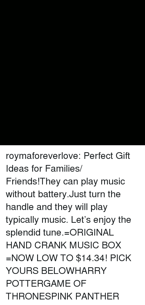 Friends, Game of Thrones, and Harry Potter: roymaforeverlove:  Perfect Gift Ideas for Families/ Friends!They can play music without battery.Just turn the handle and they will play typically music. Let's enjoy the splendid tune.=ORIGINAL HAND CRANK MUSIC BOX =NOW LOW TO $14.34! PICK YOURS BELOWHARRY POTTERGAME OF THRONESPINK PANTHER