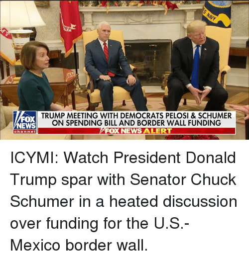 Donald Trump, Memes, and News: RP  FOX  NEWS  TRUMP MEETING WITH DEMOCRATS PELOSI & SCHUMER  ON SPENDING BILL AND BORDER WALL FUNDING  FOX NEWS ALERT  channel ICYMI: Watch President Donald Trump spar with Senator Chuck Schumer in a heated discussion over funding for the U.S.-Mexico border wall.