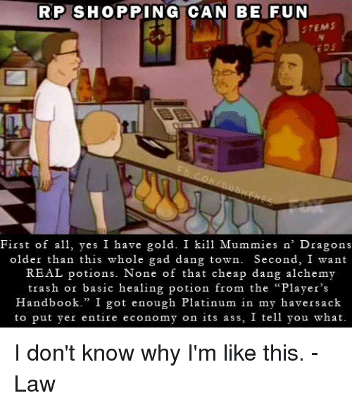 """Shopping, Trash, and DnD: RP SHOPPING CAN BE FUN  STEMS  EDS  First of a yes I have gold. I kill Mummies n' Dragons  older than this whole gad dang town. Second, I want  REAL potions. None of that cheap dang alchemy  trash or basic healing potion from the """"Player's  Handbook."""" I got enough Platinum in my haversack  to put yer entire economy on its ass, I tell you what I don't know why I'm like this.  -Law"""