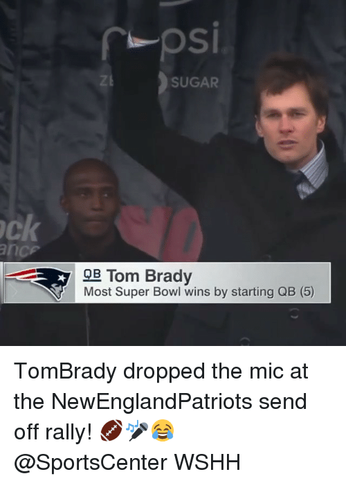 Memes, SportsCenter, and Super Bowl: rpsi  SUGAR  ck  9B Tom Brady  Most Super Bowl wins by starting QB (5) TomBrady dropped the mic at the NewEnglandPatriots send off rally! 🏈🎤😂 @SportsCenter WSHH