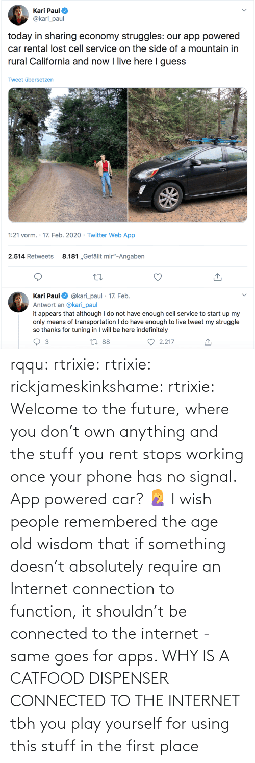 Future, Internet, and Phone: rqqu: rtrixie:  rtrixie:   rickjameskinkshame:   rtrixie:  Welcome to the future, where you don't own anything and the stuff you rent stops working once your phone has no signal.   App powered car? 🤦♀️    I wish people remembered the age old wisdom that if something doesn't absolutely require an Internet connection to function, it shouldn't be connected to the internet - same goes for apps.     WHY IS A CATFOOD DISPENSER CONNECTED TO THE INTERNET   tbh you play yourself for using this stuff in the first place