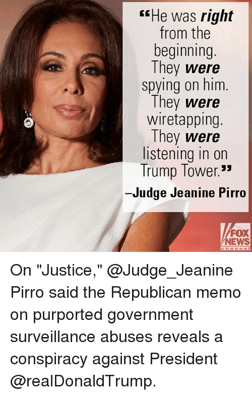 """Memes, News, and Fox News: rrHe was right  from the  beginning  They were  spying on him.  They were  wiretapping.  They were  listening in on  Trump Tower.""""  -Judge Jeanine Pirro  FOX  NEWS On """"Justice,"""" @Judge_Jeanine Pirro said the Republican memo on purported government surveillance abuses reveals a conspiracy against President @realDonaldTrump."""