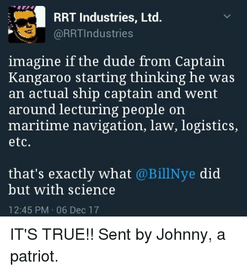 Dude, Memes, and True: RRT Industries, Ltd.  @RRTIndustries  imagine if the dude from Captain  Kangaroo starting thinking he was  an actual ship captain and went  around lecturing people on  maritime navigation, law, logistics,  etc  that's exactly what @BillNye did  but with science  12:45 PM 06 Dec 17 IT'S TRUE!!  Sent by Johnny, a patriot.