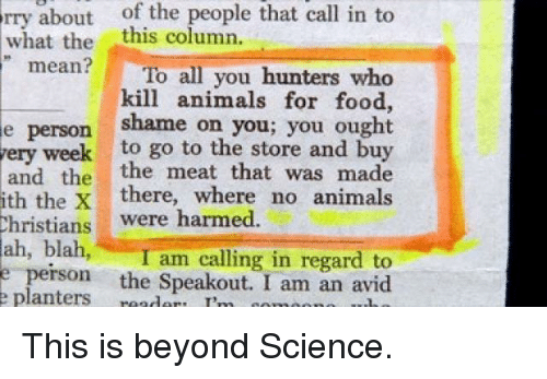 """Animals, Food, and Mean: rry about of the people that call in to  what the  """" mean? C . To all you hunters who  this column.  kill animals for food,  e person shame on you; you ought  ery week to go to the store and buy  and the the meat that was made  ith the X there, where no animals  Christians  were harmed  ah, blah,I am calling in regard to  e person the Speakout. I am an avid  e planters rd I'm com"""