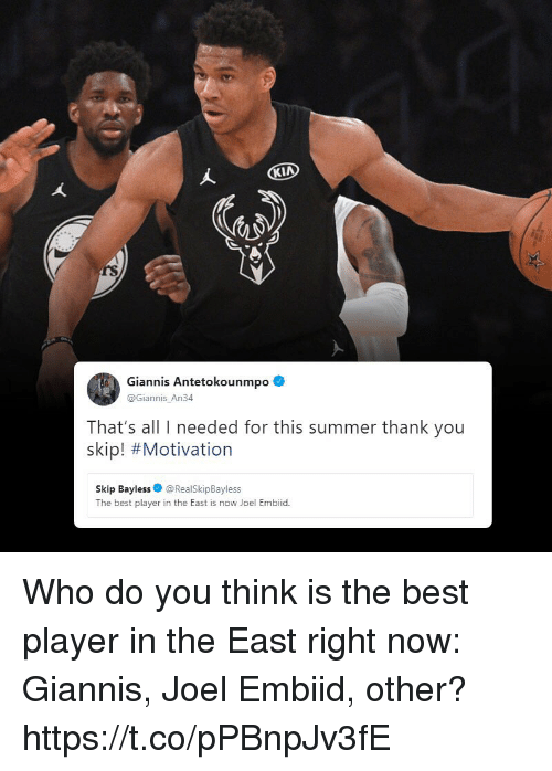 Memes, Skip Bayless, and Summer: rS  Giannis Antetokounmpo  @Giannis_An34  That's all I needed for this summer thank you  skip! #Motivation  Skip Bayless@RealSkipBayless  The best player in the East is now Joel Embiid. Who do you think is the best player in the East right now: Giannis, Joel Embiid, other? https://t.co/pPBnpJv3fE