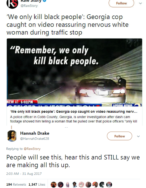 """Drake, Police, and Traffic: RS  naw Story  @RawStory  Follow  'We only kill black people': Georgia cop  caught on video reassuring nervous white  woman during traffic stop  Remember, we only  kill black people.  EW AT 6:00PM  TI  We only kill black people': Georgia cop caught on video reassuring nerv...  A police officer in Cobb County, Georgia, is under investigation after dash cam  footage showed him telling a woman that he pulled over that police officers """"only kill   Hannah Drake  @HannahDrake628  Follow  Replying to @RawStony  People will see this, hear this and STILL say we  are making all this up.  2:03 AM - 31 Aug 2017  194 Retweets 1,347 Likes  ㎏"""
