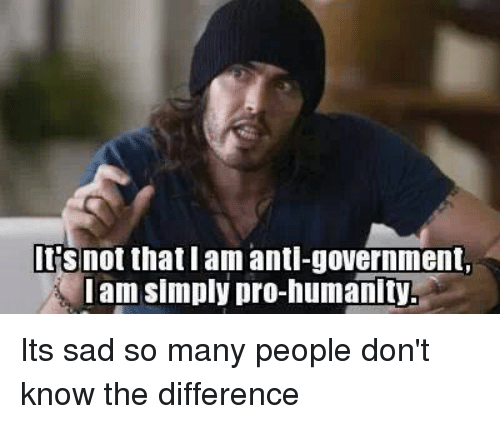 Memes, Pro, and Anti: rs not that am anti-government,  am simply pro-humanity. Its sad so many people don't know the difference
