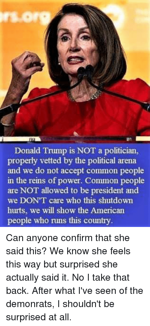 Donald Trump, American, and Common: rs.org  an  Donald Trump is NOT a politician,  properly vetted by the political arena  and we do not accept common people  in the reins of power. Common people  are NOT allowed to be president and  we DON'T care who this shutdown  hurts, we will show the American  people who runs this country