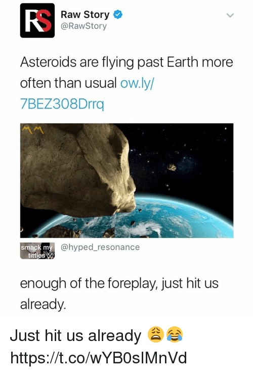 Memes, Titties, and Earth: RS  Raw Story  @RawStory  Asteroids are flying past Earth more  often than usual ow.ly  7BEZ308Drrq  @hyped_resonance  smack m  titties  enough of the foreplay, just hit us  already. Just hit us already 😩😂 https://t.co/wYB0sIMnVd